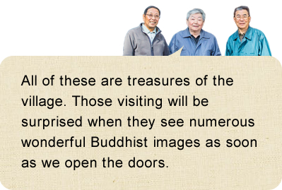 All of these are treasures of the village. Those visiting will be surprised when they see numerous wonderful Buddhist images as soon as we open the doors.