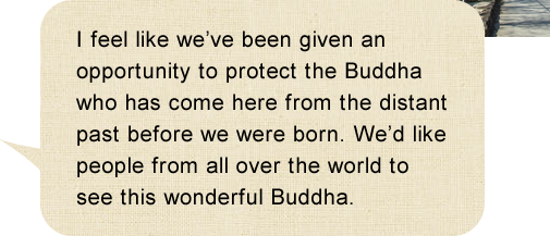 I feel like we've been given an opportunity to protect the Buddha who has come here from the distant past before we were born. We'd like people from all over the world to see this wonderful Buddha.